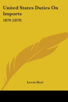 United States Duties on Imports: 1879 (1879) - Heyl, Lewis