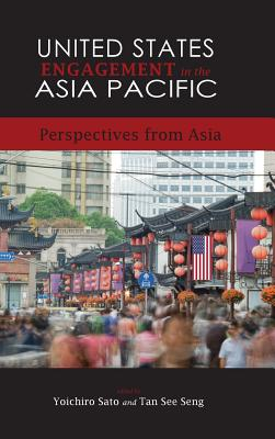 United States Engagement in the Asia Pacific: Perspectives from Asia - Yoichiro, Sato, and Tan, See Seng, and Tan, See Seng (Editor)