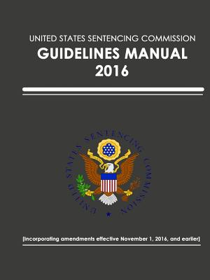 United States Sentencing Commission - Guidelines Manual - 2016 (Effective November 1, 2016) - Sentencing Commission, United States