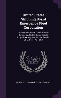 United States Shipping Board Emergency Fleet Corporation: Hearing Before the Committee on Commerce, United States Senate, Sixty-Fifth Congress, Second Session, on S. Res. 170, Part 1 - United States (Creator), and Committee on Commerce (Creator)