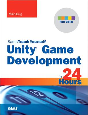 Unity Game Development in 24 Hours, Sams Teach Yourself - Geig, Mike