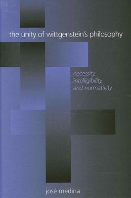 Unity of Wittgenstein's Philosophy Th: Necessity, Intelligibility, and Normativity - Medina, Jose