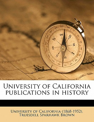 University of California Publications in History Volume 12 - Brown, Truesdell Sparhawk, and University of California (Creator)