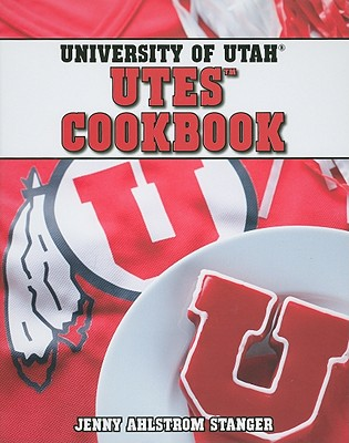 University of Utah Utes Cookbook - Stanger, Jenny Ahlstrom, and Williams, Zac (Photographer)