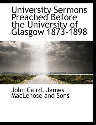 University Sermons Preached Before the University of Glasgow 1873-1898 - Caird, John, and James Maclehose & Sons (Creator), and James Maclehose and Sons (Creator)