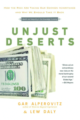 Unjust Deserts: How the Rich Are Taking Our Common Inheritance and Why We Should Take It Back - Alperovitz, Gar, and Daly, Lew