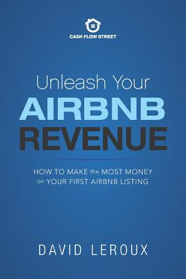 Unleash Your Airbnb Revenue: How to Make the Most Money with Your First Airbnb Listing - LeRoux, David