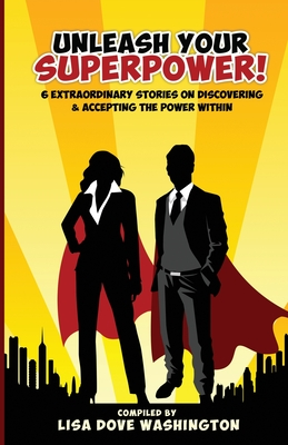 Unleash Your SuperPower!: 6 Extraordinary Stories on Discovering and Accepting the Power - Washington, Lisa D (Compiled by)