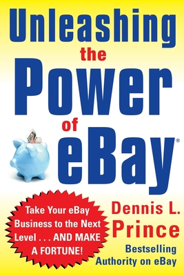 Unleashing the Power of Ebay: New Ways to Take Your Business or Online Auction to the Top - Prince, Dennis L