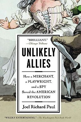Unlikely Allies: How a Merchant, a Playwright, and a Spy Saved the American Revolution - Paul, Joel Richard