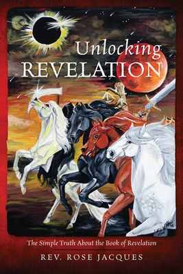 Unlocking Revelation: The Simple Truth about the Book of Revelation - Jacques, Rev Rose