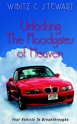 Unlocking the Floodgates of Heaven: Your Vehicle to Breakthroughts - Stewart, Wibitz C