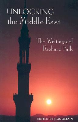 Unlocking the Middle East: The Writings of Richard Falk - Falk, Richard A, Professor, and Allain, Jean (Editor)