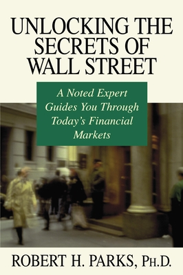Unlocking the Secrets of Wall Street: A Noted Expert Guides You Through Today's Financial Markets - Parks, Robert H, Ph.D.