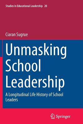 Unmasking School Leadership: A Longitudinal Life History of School Leaders - Sugrue, Ciaran