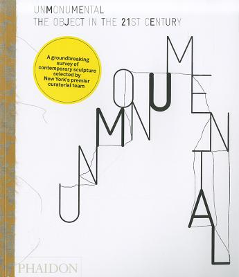 Unmonumental: The Object in the 21st Century - Flood, Richard, and Hoptman, Laura, and Gioni, Massimiliano