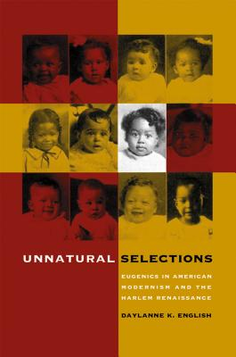 Unnatural Selections: Eugenics in American Modernism and the Harlem Renaissance - English, Daylanne K