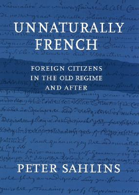 Unnaturally French: Foreign Citizens in the Old Regime and After - Sahlins, Peter