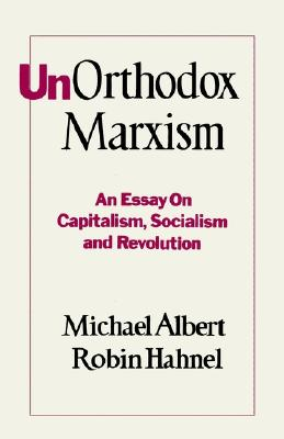 UnOrthodox Marxism: An Essay on Capitalism, Socialism and Revolution - Albert, Michael, and Hahnel, Robin