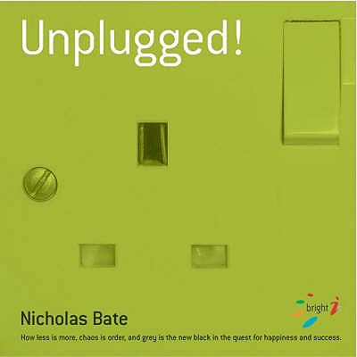 Unplugged: How Less is More, Chaos is Order and Grey is the New Black in the Quest for Happiness and Success - Bate, Nicholas