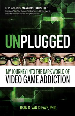 Unplugged: My Journey Into the Dark World of Video Game Addiction - Van Cleave, Ryan G, and Griffiths, Mark (Foreword by)
