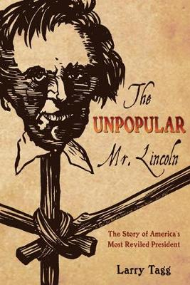 Unpopular Mr. Lincoln: The Story of America's Most Reviled President - Tagg, Larry