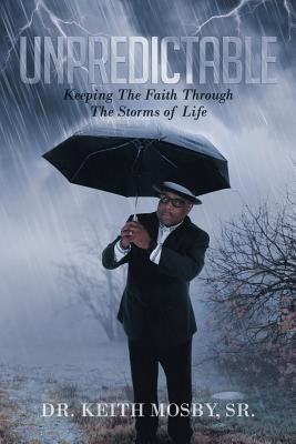 Unpredictable: Keeping the Faith Through the Storms of Life - Mosby Sr, Dr Keith