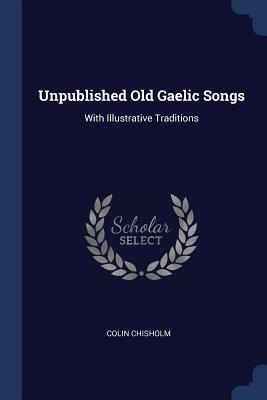 Unpublished Old Gaelic Songs: With Illustrative Traditions - Chisholm, Colin