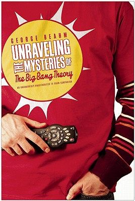 Unraveling the Mysteries of the Big Bang Theory: An Unabashedly Unauthorized TV Show Companion - Beahm, George