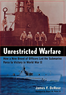 Unrestricted Warfare: How a New Breed of Officers Led the Submarine Force to Victory in World War II - DeRose, James F