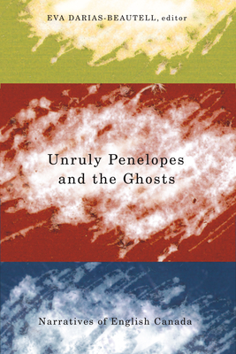 Unruly Penelopes and the Ghosts: Narratives of English Canada - Darias-Beautell, Eva (Editor)