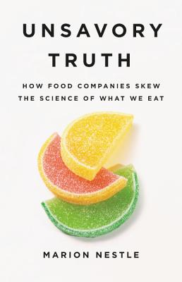 Unsavory Truth: How Food Companies Skew the Science of What We Eat - Nestle, Marion