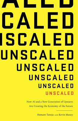 Unscaled: How AI and a New Generation of Upstarts Are Creating the Economy of the Future - Taneja, Hemant, and Maney, Kevin