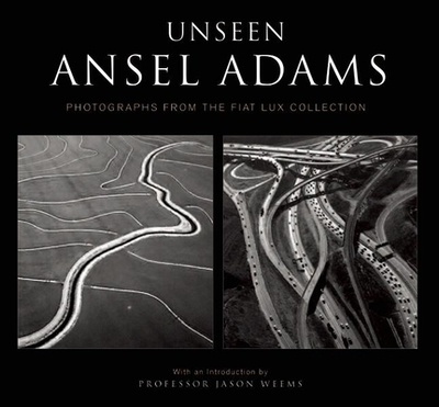 Unseen Ansel Adams: Photographs from the Fiat Lux Collection - Adams, Ansel (Photographer), and Weems, Jason, Prof. (Introduction by)