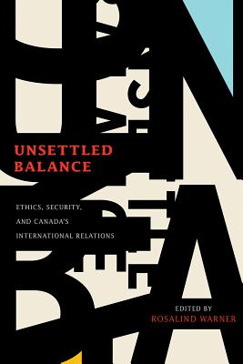Unsettled Balance: Ethics, Security, and Canada's International Relations - Warner, Rosalind (Editor)