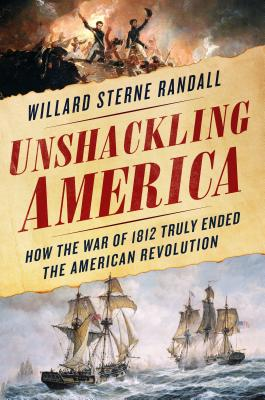 Unshackling America: How the War of 1812 Truly Ended the American Revolution - Randall, Willard Sterne