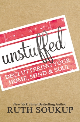 Unstuffed: Decluttering Your Home, Mind, and Soul - Soukup, Ruth