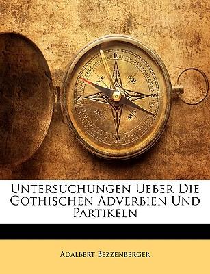 Untersuchungen Ueber Die Gothischen Adverbien Und Partikeln - Bezzenberger, Adalbert