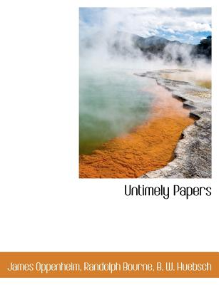 Untimely Papers - Oppenheim, James, and Bourne, Randolph, and B W Huebsch, W Huebsch (Creator)