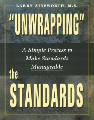 Unwrapping the Standards: A Simple Process to Make Standards Manageable - Ainsworth, Larry, Dr.