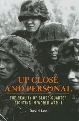 Up Close and Personal: The Reality of Close-Quarter Fighting in World War II - Lee, David
