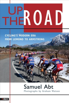 Up the Road: Cycling's Modern Era from LeMond to Armstrong - Abt, Samuel, and Watson, Graham (Photographer)