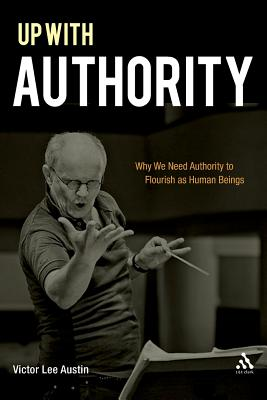 Up with Authority: Why We Need Authority to Flourish as Human Beings - Austin, Victor Lee