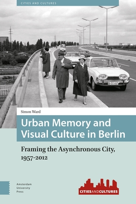 Urban Memory and Visual Culture in Berlin: Framing the Asynchronous City, 1957-2012 - Ward, Simon, Dr.