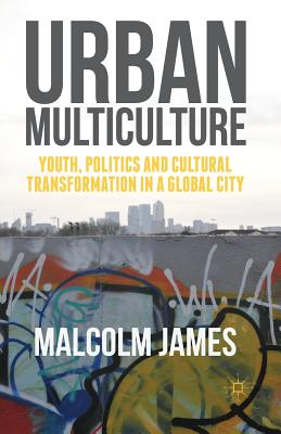 Urban Multiculture: Youth, Politics and Cultural Transformation in a Global City - James, Malcolm