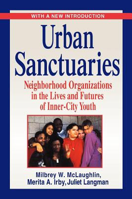 Urban Sanctuaries: Neighborhood Organizations in the Lives and Futures of Inner-City Youth - McLaughlin, Milbrey W, B.A., Ed.M., Ed.D., and Irby, Merita A, and Langman, Juliet