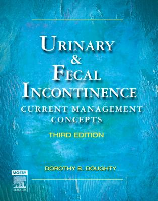 Urinary & Fecal Incontinence: Current Management Concepts - Doughty, Dorothy B, MN, RN, Faan