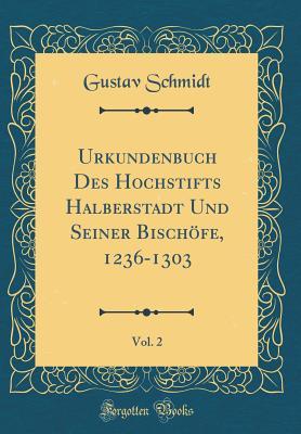 Urkundenbuch Des Hochstifts Halberstadt Und Seiner Bischofe, 1236-1303, Vol. 2 (Classic Reprint) - Schmidt, Gustav