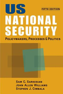 US National Security: Policymakers, Processes and Politics - Sarkesian, Sam C., and Williams, John Allen, and Cimbala, Stephen J.