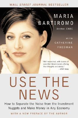 Use the News: How to Separate the Noise from the Investment Nuggets and Make Money in Any Economy - Bartiromo, Maria
